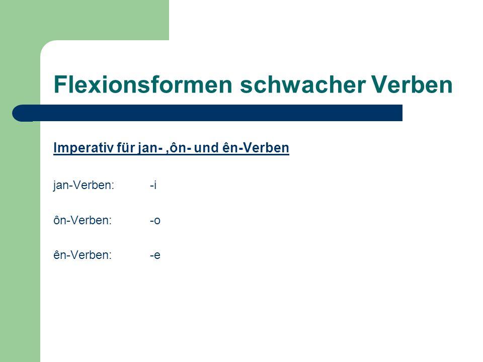 Flexionsformen schwacher Verben Imperativ für jan-,ôn- und ên-Verben jan-Verben: -i ôn-Verben:-o ên-Verben:-e
