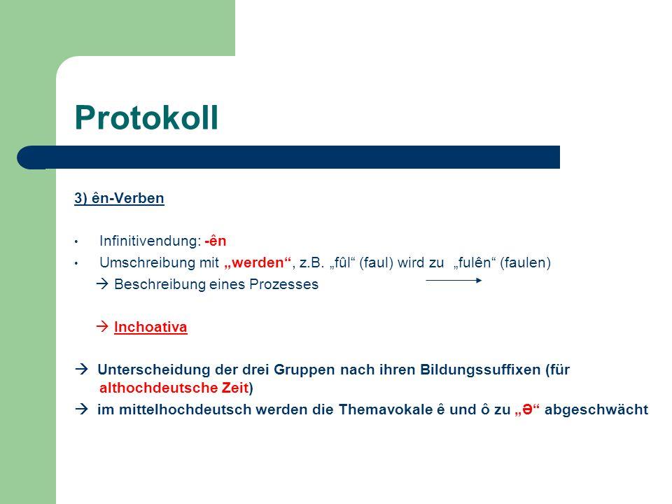 Protokoll 3) ên-Verben Infinitivendung: -ên Umschreibung mit werden, z.B. fûl (faul) wird zu fulên (faulen) Beschreibung eines Prozesses Inchoativa Un