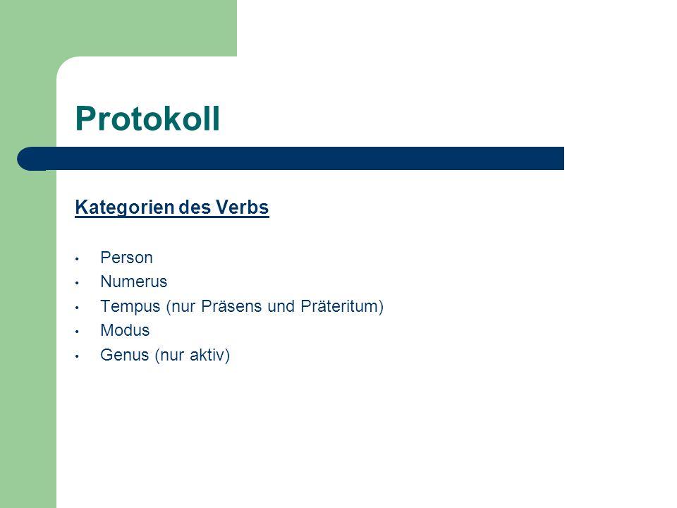 Protokoll Kategorien des Verbs Person Numerus Tempus (nur Präsens und Präteritum) Modus Genus (nur aktiv)
