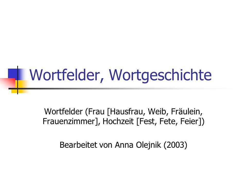 Wortfelder, Wortgeschichte Wortfelder (Frau [Hausfrau, Weib, Fräulein, Frauenzimmer], Hochzeit [Fest, Fete, Feier]) Bearbeitet von Anna Olejnik (2003)