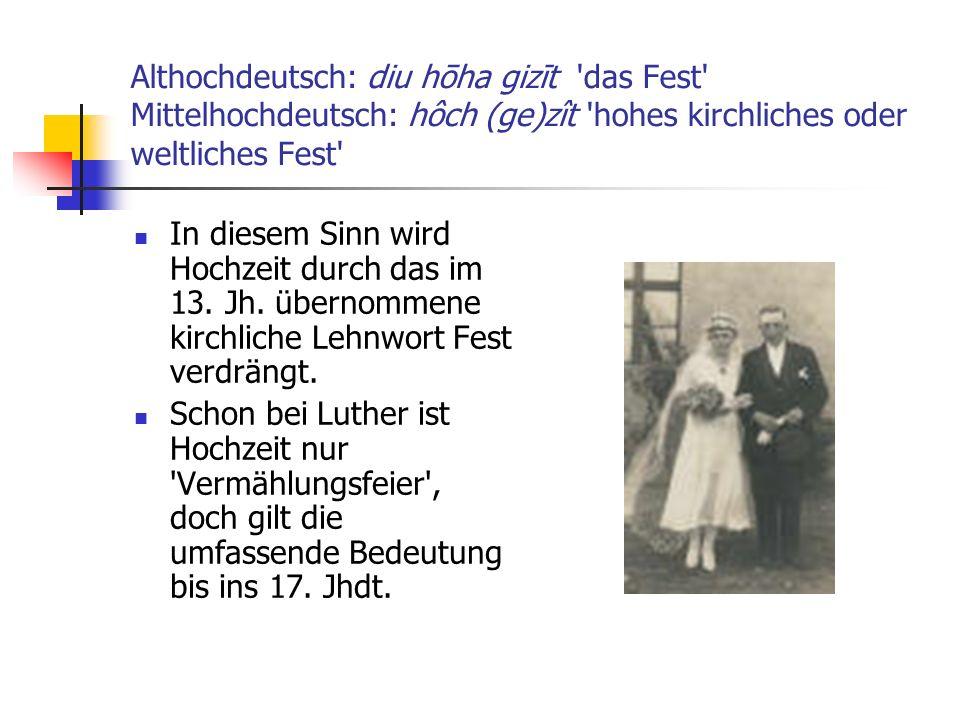 Althochdeutsch: diu hōha gizīt 'das Fest' Mittelhochdeutsch: hôch (ge)zît 'hohes kirchliches oder weltliches Fest' In diesem Sinn wird Hochzeit durch