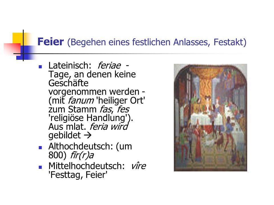Feier (Begehen eines festlichen Anlasses, Festakt) Lateinisch: feriae - Tage, an denen keine Geschäfte vorgenommen werden - (mit fanum 'heiliger Ort'
