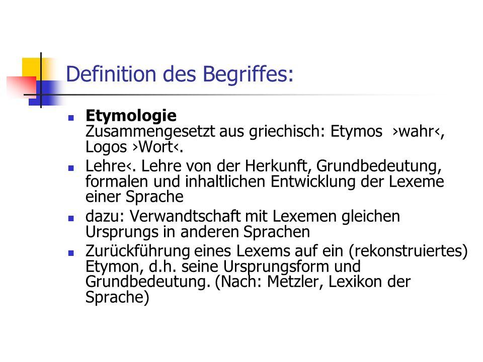 Definition des Begriffes: Etymologie Zusammengesetzt aus griechisch: Etymos wahr, Logos Wort. Lehre. Lehre von der Herkunft, Grundbedeutung, formalen