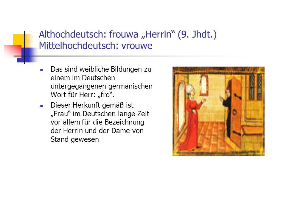Althochdeutsch: frouwa Herrin (9. Jhdt.) Mittelhochdeutsch: vrouwe Das sind weibliche Bildungen zu einem im Deutschen untergegangenen germanischen Wor