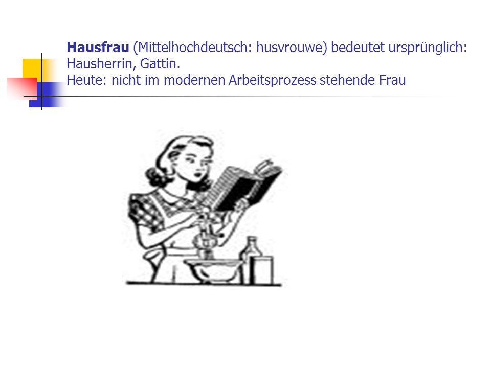 Hausfrau (Mittelhochdeutsch: husvrouwe) bedeutet ursprünglich: Hausherrin, Gattin. Heute: nicht im modernen Arbeitsprozess stehende Frau