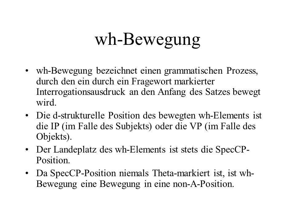 wh-Bewegung wh-Bewegung bezeichnet einen grammatischen Prozess, durch den ein durch ein Fragewort markierter Interrogationsausdruck an den Anfang des