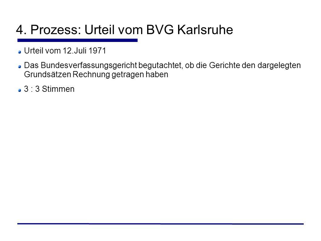 4. Prozess: Urteil vom BVG Karlsruhe Urteil vom 12.Juli 1971 Das Bundesverfassungsgericht begutachtet, ob die Gerichte den dargelegten Grundsätzen Rec