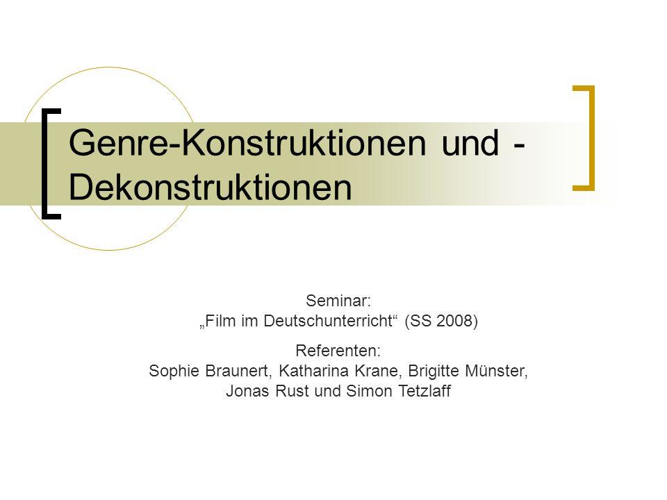 Genre-Konstruktionen und - Dekonstruktionen Seminar: Film im Deutschunterricht (SS 2008) Referenten: Sophie Braunert, Katharina Krane, Brigitte Münste