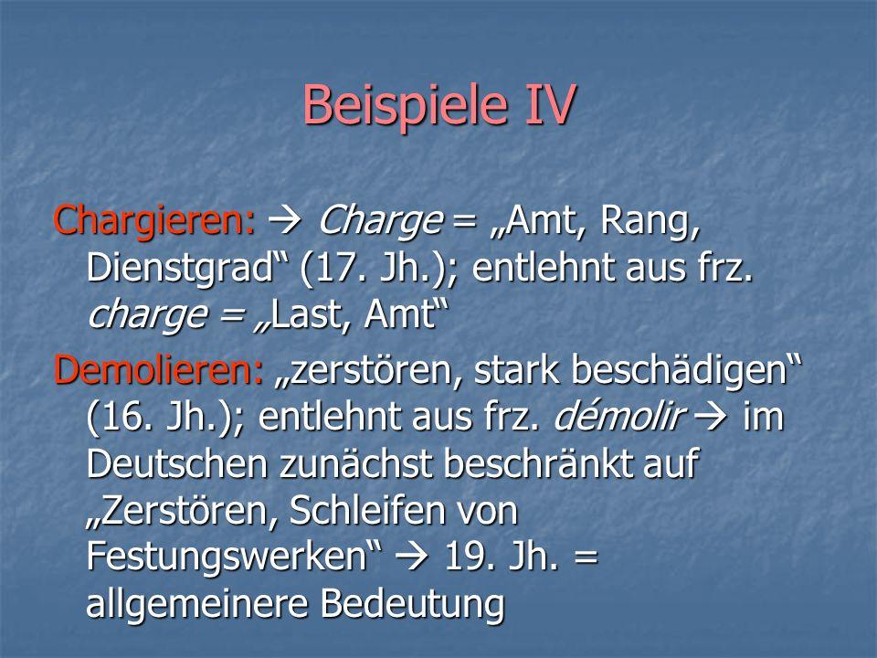 Beispiele IV Chargieren: Charge = Amt, Rang, Dienstgrad (17. Jh.); entlehnt aus frz. charge = Last, Amt Demolieren: zerstören, stark beschädigen (16.