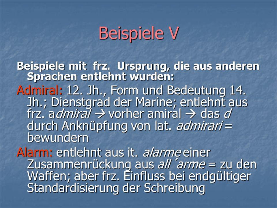 Beispiele V Beispiele mit frz. Ursprung, die aus anderen Sprachen entlehnt wurden: Admiral: 12. Jh., Form und Bedeutung 14. Jh.; Dienstgrad der Marine