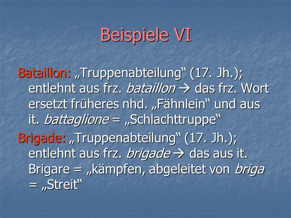 Beispiele VI Bataillon: Truppenabteilung (17. Jh.); entlehnt aus frz. bataillon das frz. Wort ersetzt früheres nhd. Fähnlein und aus it. battaglione =