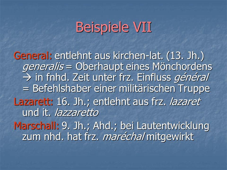 Beispiele VII General: entlehnt aus kirchen-lat. (13. Jh.) generalis = Oberhaupt eines Mönchordens in fnhd. Zeit unter frz. Einfluss général = Befehls