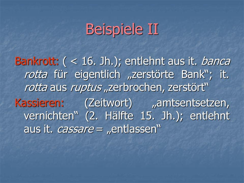 Beispiele II Bankrott: ( < 16. Jh.); entlehnt aus it. banca rotta für eigentlich zerstörte Bank; it. rotta aus ruptus zerbrochen, zerstört Kassieren:
