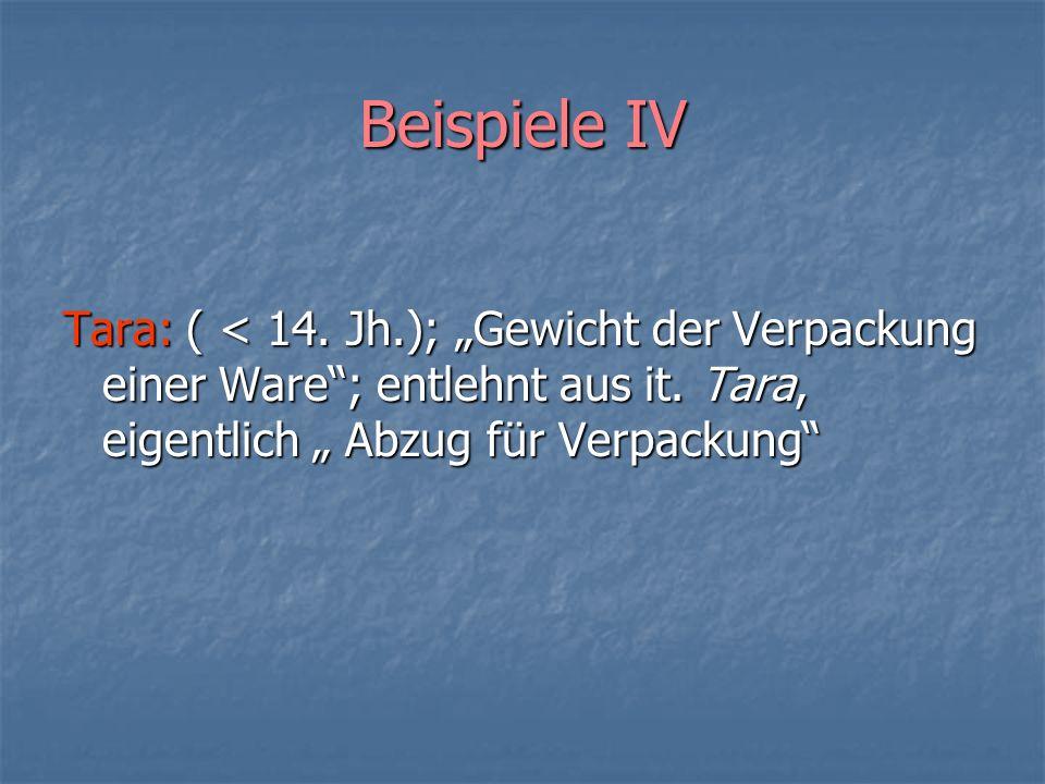 Beispiele IV Tara: ( < 14. Jh.); Gewicht der Verpackung einer Ware; entlehnt aus it. Tara, eigentlich Abzug für Verpackung