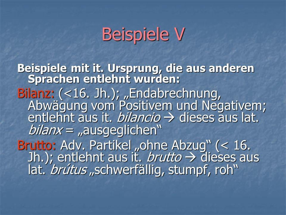Beispiele V Beispiele mit it. Ursprung, die aus anderen Sprachen entlehnt wurden: Bilanz: (<16. Jh.); Endabrechnung, Abwägung vom Positivem und Negati