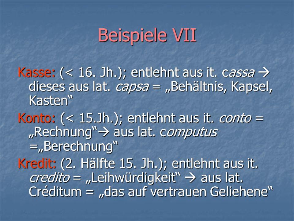 Beispiele VII Kasse: (< 16. Jh.); entlehnt aus it. cassa dieses aus lat. capsa = Behältnis, Kapsel, Kasten Konto: (< 15.Jh.); entlehnt aus it. conto =