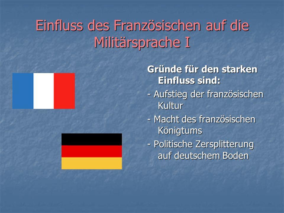 Einfluss des Französischen auf die Militärsprache I Gründe für den starken Einfluss sind: - Aufstieg der französischen Kultur - Macht des französische