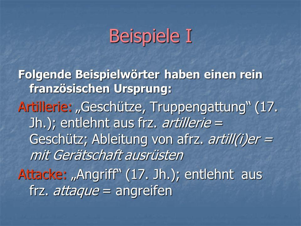 Beispiele I Folgende Beispielwörter haben einen rein französischen Ursprung: Artillerie: Geschütze, Truppengattung (17. Jh.); entlehnt aus frz. artill
