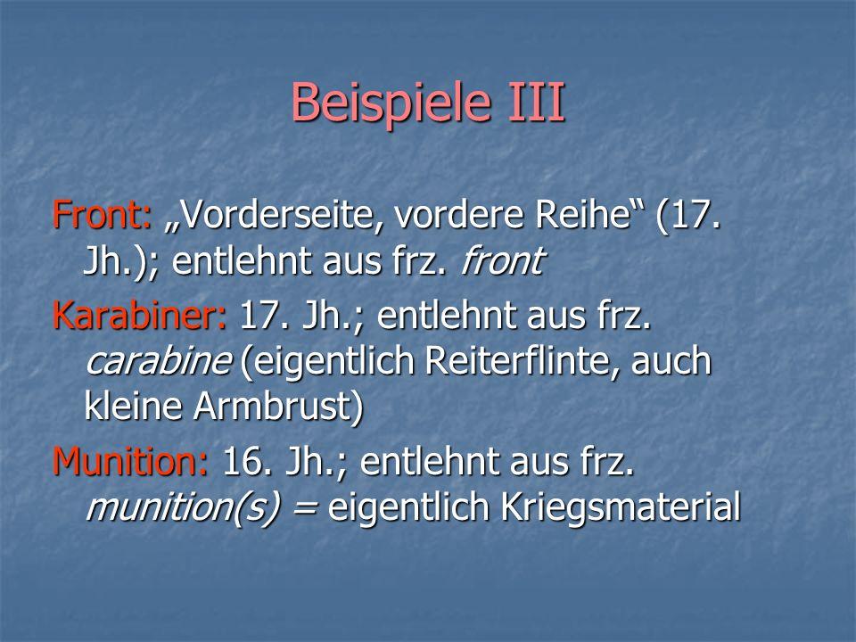 Beispiele III Front: Vorderseite, vordere Reihe (17. Jh.); entlehnt aus frz. front Karabiner: 17. Jh.; entlehnt aus frz. carabine (eigentlich Reiterfl