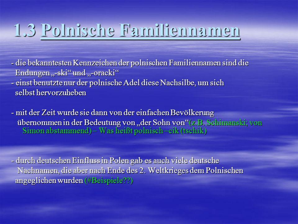 1.4 Tschechische Familiennamen - tschechische Nachnamen sind mit den polnischen verwandt, haben aber weniger Konsonanten und sind daher einfacher haben aber weniger Konsonanten und sind daher einfacher auszusprechen auszusprechen - häufig sind Nachnamen von einem Spitznamen oder einer Verkleinerungsform abgeleitet Verkleinerungsform abgeleitet