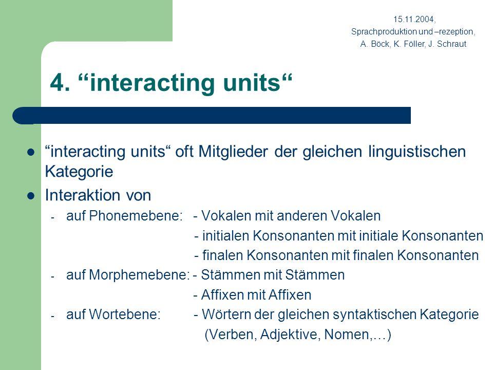 4. interacting units interacting units oft Mitglieder der gleichen linguistischen Kategorie Interaktion von - auf Phonemebene: - Vokalen mit anderen V
