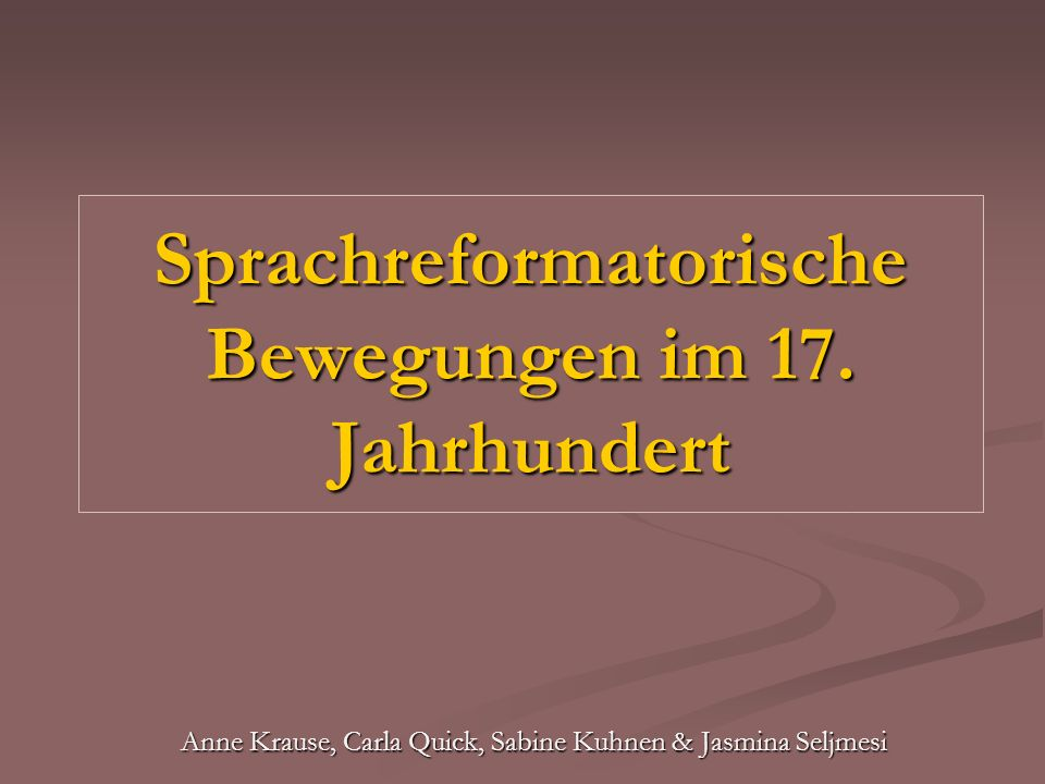 Sprachreformatorische Bewegungen im 17. Jahrhundert Anne Krause, Carla Quick, Sabine Kuhnen & Jasmina Seljmesi