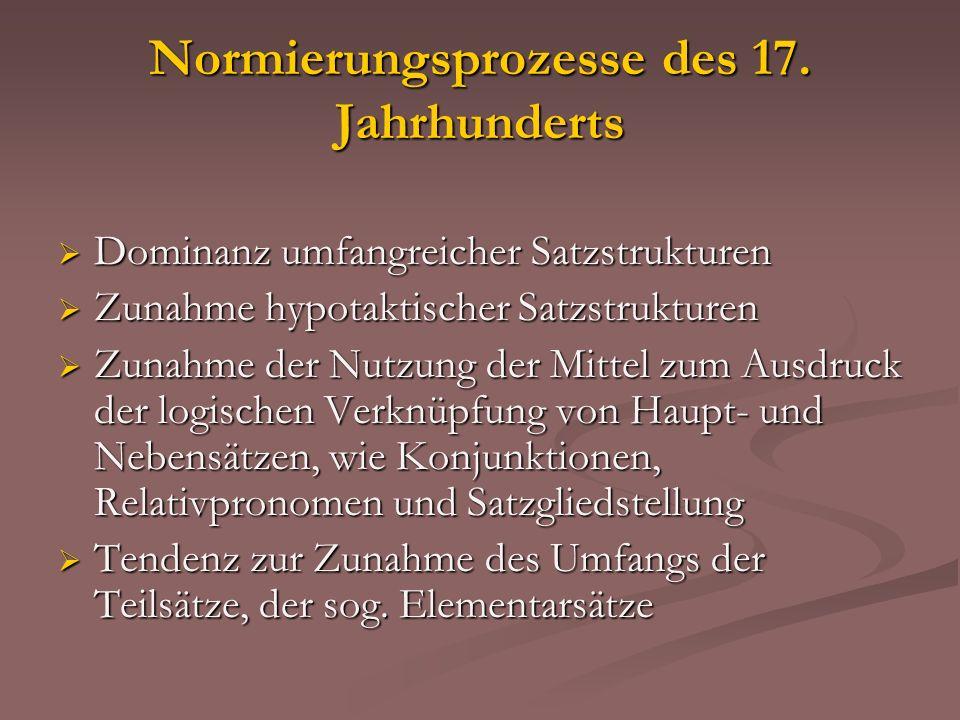 Normierungsprozesse des 17. Jahrhunderts Dominanz umfangreicher Satzstrukturen Dominanz umfangreicher Satzstrukturen Zunahme hypotaktischer Satzstrukt