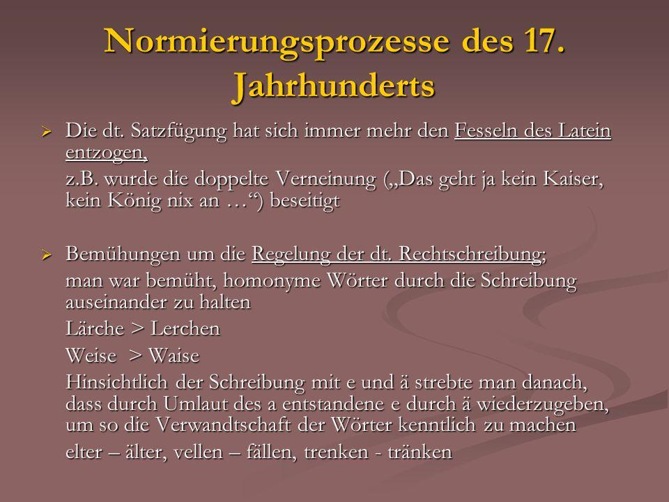 Normierungsprozesse des 17. Jahrhunderts Die dt. Satzfügung hat sich immer mehr den Fesseln des Latein entzogen, Die dt. Satzfügung hat sich immer meh