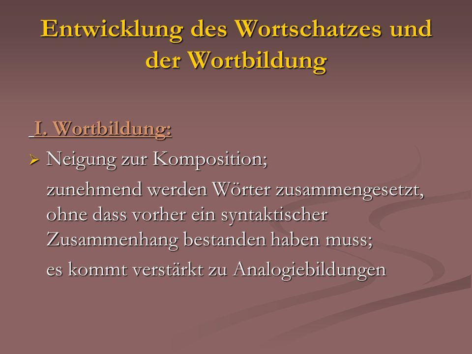 Entwicklung des Wortschatzes und der Wortbildung I. Wortbildung: I. Wortbildung: Neigung zur Komposition; Neigung zur Komposition; zunehmend werden Wö