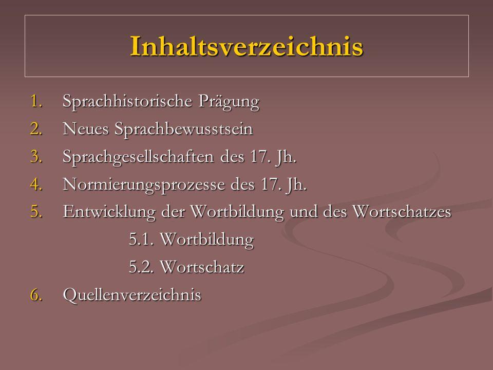 Inhaltsverzeichnis 1.Sprachhistorische Prägung 2.Neues Sprachbewusstsein 3.Sprachgesellschaften des 17. Jh. 4.Normierungsprozesse des 17. Jh. 5.Entwic