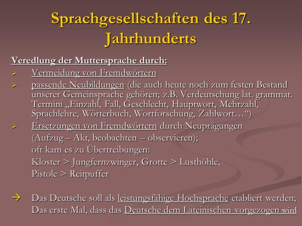 Sprachgesellschaften des 17. Jahrhunderts Veredlung der Muttersprache durch: Vermeidung von Fremdwörtern Vermeidung von Fremdwörtern passende Neubildu