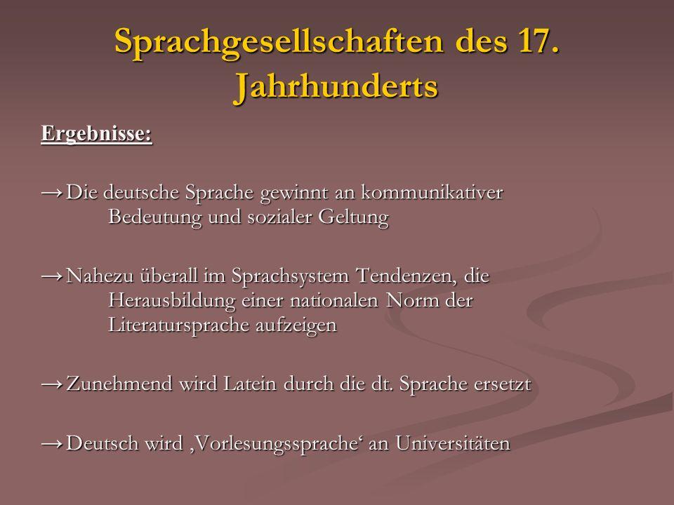 Sprachgesellschaften des 17. Jahrhunderts Ergebnisse: Die deutsche Sprache gewinnt an kommunikativer Bedeutung und sozialer Geltung Die deutsche Sprac