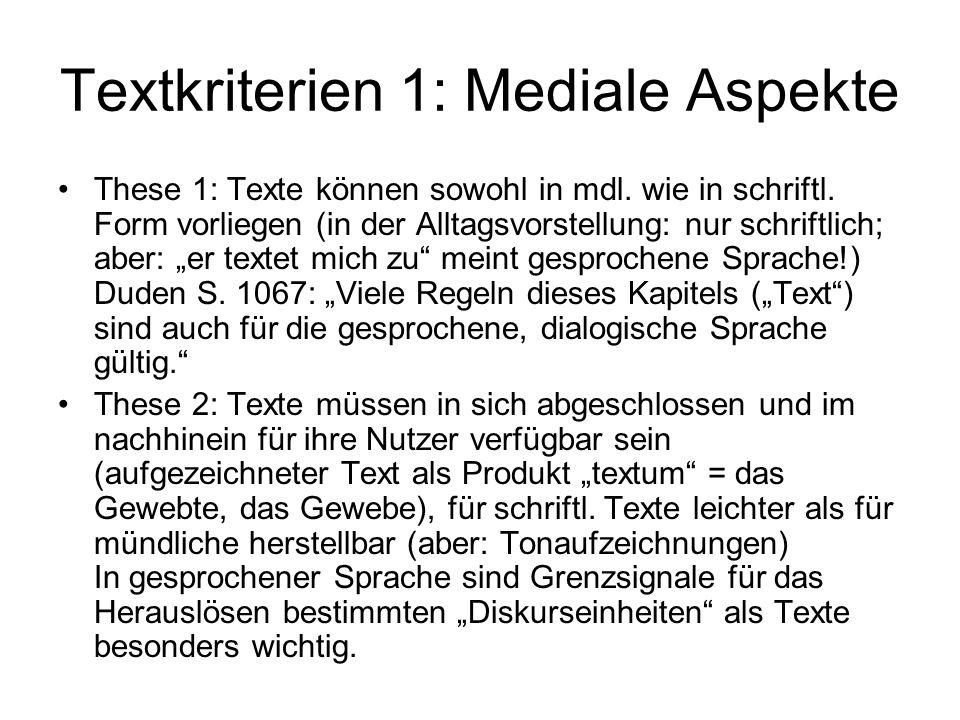 Textkriterien 1: Mediale Aspekte These 1: Texte können sowohl in mdl. wie in schriftl. Form vorliegen (in der Alltagsvorstellung: nur schriftlich; abe