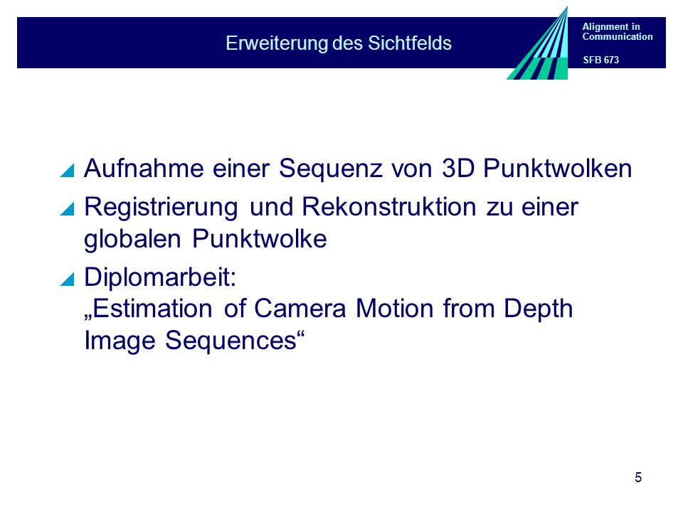 Alignment in Communication SFB 673 5 Erweiterung des Sichtfelds Aufnahme einer Sequenz von 3D Punktwolken Registrierung und Rekonstruktion zu einer globalen Punktwolke Diplomarbeit: Estimation of Camera Motion from Depth Image Sequences