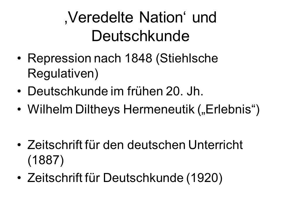 Veredelte Nation und Deutschkunde Repression nach 1848 (Stiehlsche Regulativen) Deutschkunde im frühen 20. Jh. Wilhelm Diltheys Hermeneutik (Erlebnis)