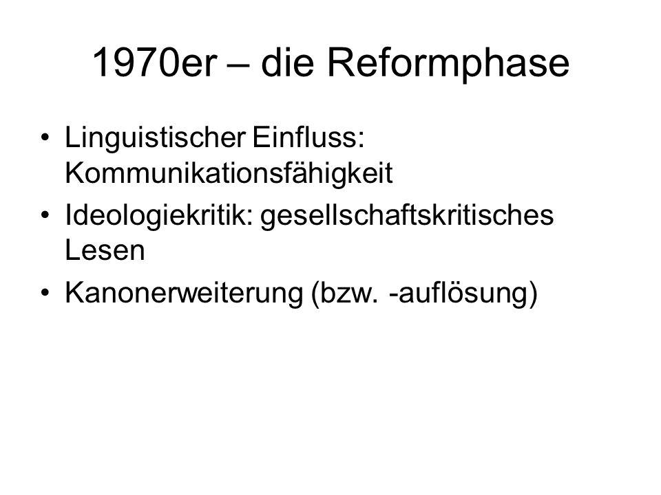 1970er – die Reformphase Linguistischer Einfluss: Kommunikationsfähigkeit Ideologiekritik: gesellschaftskritisches Lesen Kanonerweiterung (bzw. -auflö