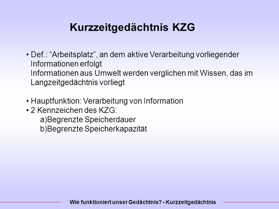 Kurzzeitgedächtnis KZG Def.: Arbeitsplatz, an dem aktive Verarbeitung vorliegender Informationen erfolgt Informationen aus Umwelt werden verglichen mit Wissen, das im Langzeitgedächtnis vorliegt Hauptfunktion: Verarbeitung von Information 2 Kennzeichen des KZG: a)Begrenzte Speicherdauer b)Begrenzte Speicherkapazität Wie funktioniert unser Gedächtnis.