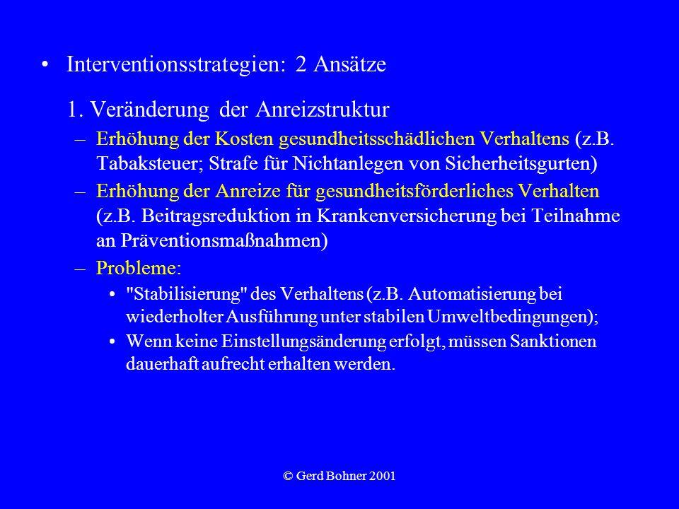 © Gerd Bohner 2001 Interventionsstrategien: 2 Ansätze 1. Veränderung der Anreizstruktur –Erhöhung der Kosten gesundheitsschädlichen Verhaltens (z.B. T