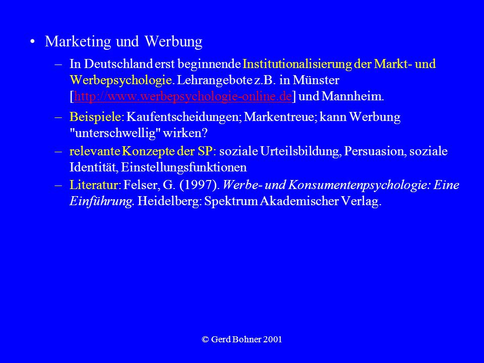 © Gerd Bohner 2001 Marketing und Werbung –In Deutschland erst beginnende Institutionalisierung der Markt- und Werbepsychologie. Lehrangebote z.B. in M