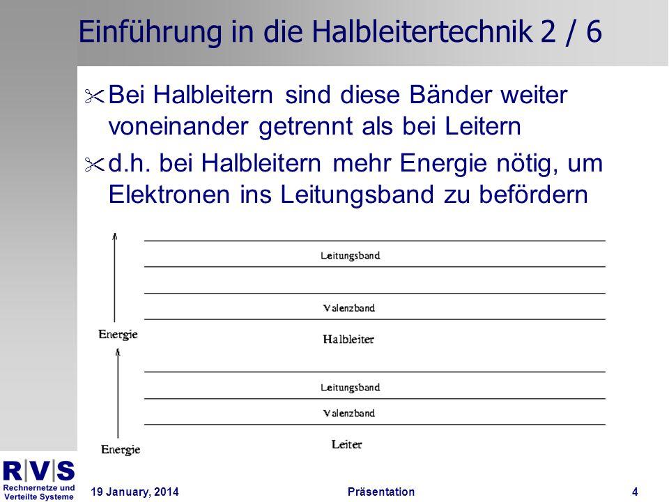 19 January, 2014 Präsentation 5 Einführung in die Halbleitertechnik 3 / 6 Typischer Halbleiter: Silizium (Si) Bildet eine Kristallgitterstruktur Eigenleitung: Elektronen werden aus dem Gitter gelöst und wandern zum Pluspol der Stromquelle, die sog.