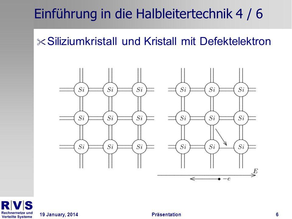 19 January, 2014 Präsentation 7 Einführung in die Halbleitertechnik 5 / 6 Dotierung: Einbau von Fremdatomen in eine homogene Gitterstruktur zur Verbesserung der Leitfähigkeit •p-Dotierung: Einbau von Akzeptoratomen mit 3 Valenzelektronen, z.B.