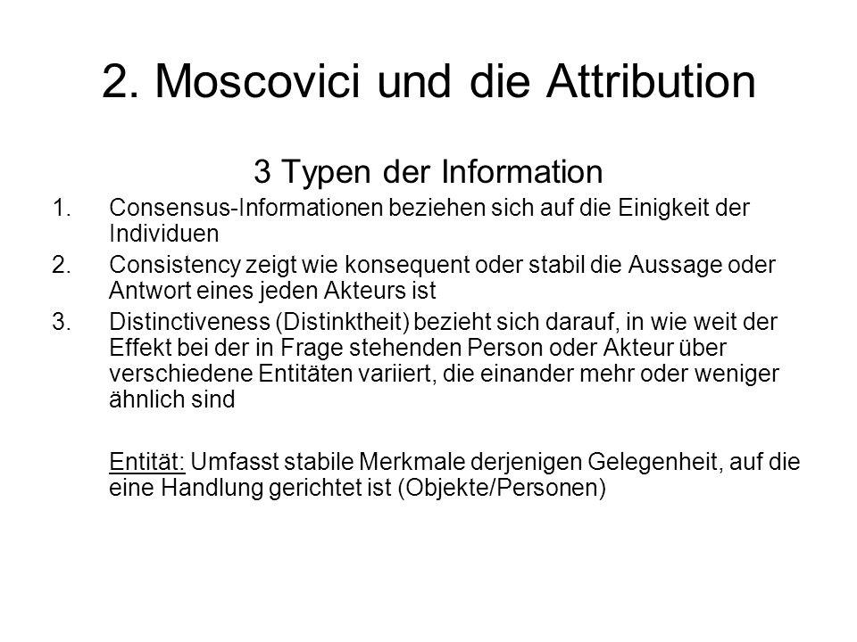 2. Moscovici und die Attribution 3 Typen der Information 1.Consensus-Informationen beziehen sich auf die Einigkeit der Individuen 2.Consistency zeigt
