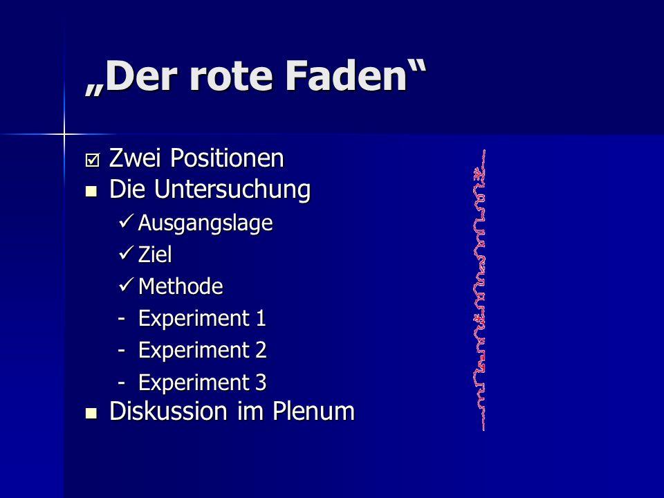 Der rote Faden Zwei Positionen Zwei Positionen Die Untersuchung Die Untersuchung Ausgangslage Ausgangslage Ziel Ziel Methode Methode -Experiment 1 -Ex
