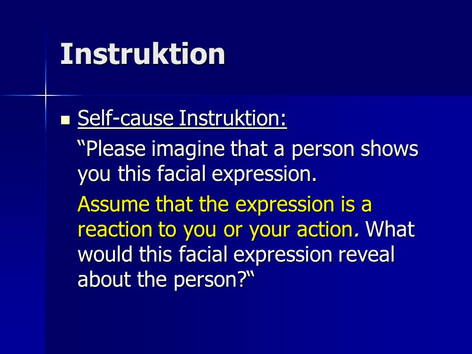 Instruktion Self-cause Instruktion: Self-cause Instruktion: Please imagine that a person shows you this facial expression. Assume that the expression