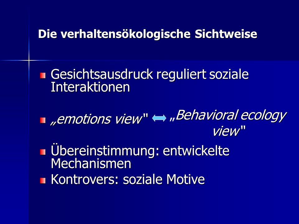 Die verhaltensökologische Sichtweise Gesichtsausdruck reguliert soziale Interaktionen emotions view Übereinstimmung: entwickelte Mechanismen Kontrover