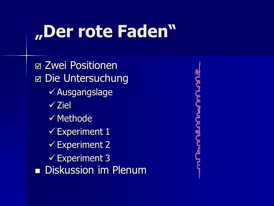 Der rote Faden Zwei Positionen Zwei Positionen Die Untersuchung Die Untersuchung Ausgangslage Ausgangslage Ziel Ziel Methode Methode Experiment 1 Expe