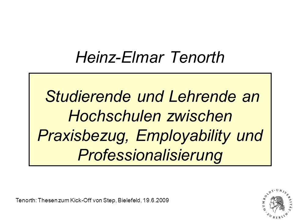 Tenorth: Thesen zum Kick-Off von Step, Bielefeld, 19.6.2009 Heinz-Elmar Tenorth Studierende und Lehrende an Hochschulen zwischen Praxisbezug, Employability und Professionalisierung