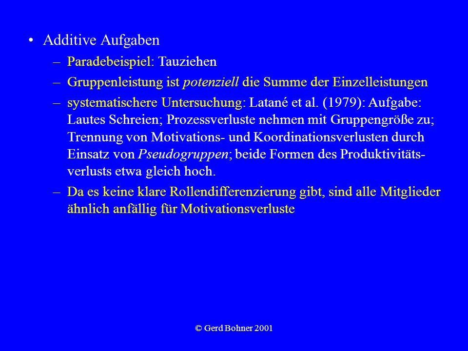© Gerd Bohner 2001 Additive Aufgaben –Paradebeispiel: Tauziehen –Gruppenleistung ist potenziell die Summe der Einzelleistungen –systematischere Unters