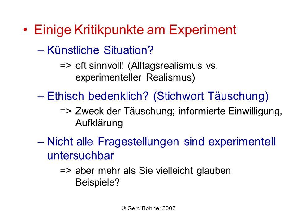 © Gerd Bohner 2007 Einige Kritikpunkte am Experiment –Künstliche Situation? =>oft sinnvoll! (Alltagsrealismus vs. experimenteller Realismus) –Ethisch