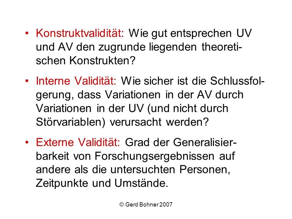 © Gerd Bohner 2007 Konstruktvalidität: Wie gut entsprechen UV und AV den zugrunde liegenden theoreti- schen Konstrukten? Interne Validität: Wie sicher